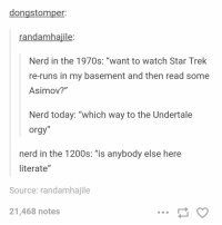 """Nerd, Orgy, and Star Trek: dongstomper:  randamhajile:  Nerd in the 1970s: """"want to watch Star Trek  re-runs in my basement and then read some  Asimov?""""  Nerd today: """"which way to the Undertale  orgy""""  ID  nerd in the 1200s: """"is anybody else here  literate""""  Source: randamhajile  21,468 notes nerds https://t.co/msS4XmAYcC"""