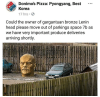 Head, Memes, and Pizza: Donimo's Pizza: Pyongyang, Best  Korea  17 hrs  Could the owner of gargantuan bronze Lenin  head please move out of parkings space 7b as  we have very important produce deliveries  arriving shortly not again