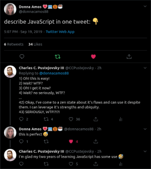 JavaScript in a single tweet: Donna Amos  @donnacamos88  describe JavaScript in one tweet:  5:07 PM Sep 19, 2019 Twitter Web App  34 Likes  6 Retweets  ti  Charles C. Pustejovsky II @CCPUstejovsky 2h  Replying to@donnaca mos88  1) Oh! this is easy!  2) Wait? WTF?  3) Oh! I get it now?  4) Wait? no seriously, WTF?  42) Okay, I've come to a zen state about it's flaws and can use it despite  them. I can leverage it's strengths and ubiquity.  43) SERIOUSLY, WTF!?!?!  О2  t 4  36  Donna Amos  @donnacamos88 2h  this is perfect  1  charles C. Pustejovsky II @CCPustejovsky 2h  I'm glad my two years of learning JavaScript has some use JavaScript in a single tweet