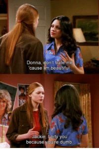 Beautiful, Dumb, and Memes: Donna, dont hate me  cause l'm beautiful  Jackie, Ipity you  because vou're dumb That '70s Show (Official)