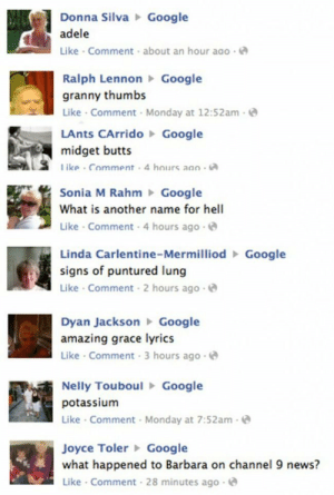 Adele, Nelly, and News: Donna SilvaGoogle  adele  Like Comment about an hour ago  Ralph LennonGoogle  granny thumbs  Like Comment Monday at 12:52am-  LAnts CArridoGoogle  midget butts  ike Comment 4 hours aao  Sonia M RahmGoogle  What is another name for hell  Like Comment 4 hours ag  o-  Linda Carlentine-MermilliodGoogle  signs of puntured lung  Like Comment 2 hours ago  Dyan JacksonGoogle  amazing grace lyrics  Like Comment 3 hours ago  Nelly TouboulGoogle  potassium  Like Comment Monday at 7:52am-  Joyce TolerGoogle  what happened to Barbara on channel 9 news?  Like Comment 28 minutes ago