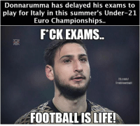 Football, Life, and Memes: Donnarumma has delayed his exams to  play for Italy in this summer's Under-21  Euro Championships  F CK EXAMS..  Fb.com/  Troll Football  FOOTBALL IS LIFE! Donnarumma 😆