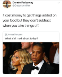 Food, Money, and Today: Donnie Fadeaway  @GetemAmbler  It cost money to get things added on  your food but they don't subtract  when you take things off.  @JvmesHoover  What y'all mad about today?