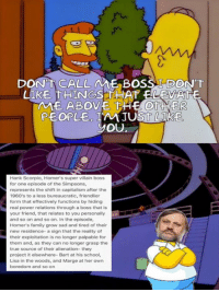 Dank, The Simpsons, and Aliens: DONNTA CALLAME BOSS TDONTT  UIKE THINGS THAT ELEVATE  AME ABOVE THE OTHER  PEOPLE JUST  YOU  Hank Scorpio, Homer's super villain boss  for one episode of the Simpsons,  represents the shift in capitalism after the  1960's to a less bureaucratic, friendlier  form that effectively functions by hiding  real power relations through a boss that is  your friend, that relates to you personally  and so on and so on. In the episode,  Homer's family grow sad and tired of their  new residence- a sign that the reality of  their exploitation is no longer palpable for  them and, as they can no longer grasp the  true source of their alienation- they  project it elsewhere- Bart at his school,  Lisa in the woods, and Marge at her own  boredom and so on The perverts guide to the Simpsons   - yung schtalin