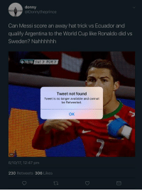 Gif, Soccer, and World Cup: donny  @Donnytheprince  Can Messi score an away hat trick vs Ecuador and  qualify Argentina to the World Cup like Ronaldo did vs  Sweden? Nahhhhhh  Tweet not found  Tweet is no longer available and cannot  be Retweeted.  OK  GIF  6/10/17, 12:47 pm  230 Retweets 306 Likes Never doubt a legend! 😂😂😂 https://t.co/KNd56KC9N4
