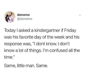 "Confused, Friday, and Memes: donomo  @donomo  Today I asked a kindergartner if Friday  was his favorite day of the week and his  response was, "" dont know. l don't  know a lot of things. I'm confused all the  time.  Same, little man. Same.  I1 I feel this in my soul."