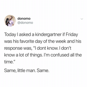 "Confused, Friday, and Time: donomo  @donomo  Today I asked a kindergartner if Friday  was his favorite day of the week and his  response was,""I dont know.I don't  know a lot of things. l'm confused all the  time.  Same, little man. Same he's going places"