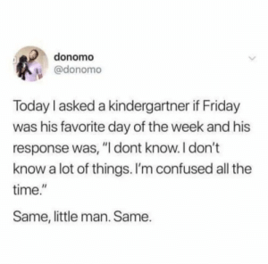 """Right in the feels.: donomo  @donomo  Today I asked a kindergartner if Friday  was his favorite day of the week and his  response was, """"I dont know. I don't  know a lot of things. I'm confused all the  time.""""  Same, little man. Same. Right in the feels."""