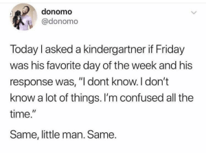 """Hakuna Matata: donomo  @donomo  Today I asked a kindergartner if Friday  was his favorite day of the week and his  response was, """"l dont know.I don't  know a lot of things. I'm confused all the  time.""""  Same, little man. Same. Hakuna Matata"""