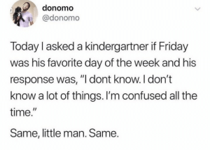 """.: donomo  @donomo  Today I asked a kindergartner if Friday  was his favorite day of the week and his  response was, """"I dont know. I don't  know a lot of things. I'm confused all the  time.""""  Same, little man. Same. ."""