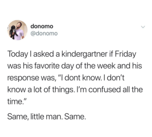"""meirl: donomo  @donomo  Today l asked a kindergartner if Friday  was his favorite day of the week and his  response was, """"I dont know. I don't  know a lot of things. I'm confused all the  time.""""  Same, little man. Same. meirl"""