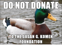 """Omg, Tumblr, and Blog: DONOT DONATE  TO THE SUSAN G. KOMEN  FOUNDATION <p><a href=""""http://omg-images.tumblr.com/post/151317297412/just-a-friendly-reminder-for-breast-cancer"""" class=""""tumblr_blog"""">omg-images</a>:</p>  <blockquote><p>Just a friendly reminder for Breast Cancer Awareness Month…</p></blockquote>"""