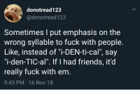 "meirl: donotread123  @donotread123  Sometimes I put emphasis on the  wrong syllable to fuck with people.  Like, instead of ""i-DEN-ti-cal"", say  ""i-den-TIC-al"". If I had friends, it'd  really fuck with em.  9:43 PM 16 Nov 18 meirl"