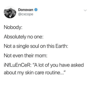 """Earth, Mom, and Single: Donovan  @cxcope  Nobody:  Absolutely no one:  Not a single soul on this Earth:  Not even their mom:  iNfLuEnCeR: """"A lot of you have asked  about my skin care routine..."""" *crickets*"""