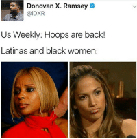 Memes, Black, and Women: Donovan X. Ramsey  @iDXR  Us Weekly: Hoops are back!  Latinas and black women: what? when did they ever leave tf