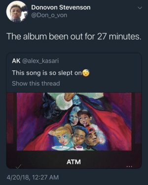 Crying: Donovon Stevenson  @Don_o von  The album been out for 27 minutes.  AK @alex_kasari  This song is so slept on  Show this thread  ATM  4/20/18, 12:27 AM Crying