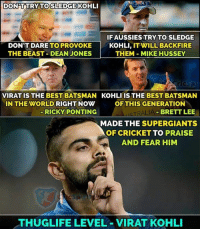 supergiant: DONPUTRY TO SLEDGE KOHLI  IFAUSSIESTRY TO SLEDGE  DON'T DARE TO PROVOKE  KOHLI  IT WILL BACK FIRE  THEM MIKE HUSSEY  THE BEAST DEAN JONES  VIRAT IS THE BEST BATSMAN KOHLI IS THE BEST BATSMAN  IN THE WORLD RIGHT NOW  OF THIS GENERATION  BRETT LEE  RICKY PONTING  ALIA  MADE THE SUPERGIANTS  TO  PRAISE  AND FEAR HIM  THUGLIFE LEVEL VIRAT KOHLI