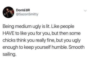 meirl: Donté *  @SazonSmitty  Being medium ugly is lit. Like people  HAVE to like you for you, but then some  chicks think you really fine, but you ugly  enough to keep yourself humble. Smooth  sailing.  <> meirl