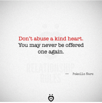Heart: Don't abuse a kind heart.  You may never be offered  one again.  --Pokello Nare  AR