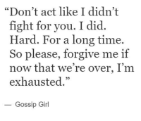 """please forgive me: """"Don't act like I didn't  fight for you. I did.  Hard. For a long time.  So please, forgive me if  now that we're over, I'm  exhausted.""""  Gossip Girl"""