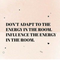 Energy, The Room, and Room: DON'T ADAPT TO THE  ENERGY IN THE ROOM  INFLUENCE THE ENERGY  IN THE ROOM.