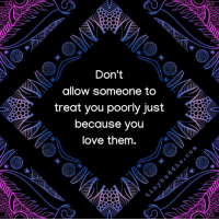 Love, Them, and You: Don't  allow someone to  treat you poorly just  because you  love them.
