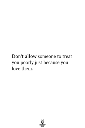 Poorly: Don't allow someone to treat  you poorly just because you  love them