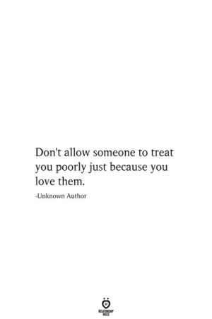 Poorly: Don't allow someone to treat  you poorly just because you  love them  -Unknown Author  RELATIONSHIP  ES