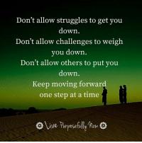 Don't allow anyone or anything get you down my lovelies...keep your eyes on the prize...your awesome future.: Don't allow struggles to get you  down  Don't allow challenges to weigh  you down  Don't allow others to put you  down  Keep moving forward  one step at a time Don't allow anyone or anything get you down my lovelies...keep your eyes on the prize...your awesome future.