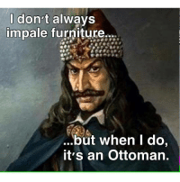 impale: don't always  impale furniture.  ...but when I do,  it's an Ottoman