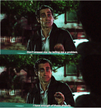 Nightcrawler Movie: Don't answer me, by telling me a problem  I have enough of those already. Nightcrawler Movie