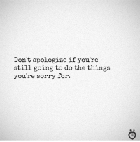 Sorry, Still, and For: Don't apologize if you're  still going to do the things  you're sorry for.  I R
