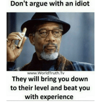 Idiot Memes: Don't argue with an idiot  www.WorldTruth.Tv  They will bring you down  to their level and beat you  with experience