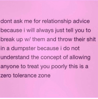 Girl, you deserve better than that! Break up with him and we'll celebrate!! @northwitch69: dont ask me for relationship advice  because i will always just tell you to  break up w/ them and throw their shit  in a dumpster because i do not  understand the concept of allowing  anyone to treat you poorly this is a  zero tolerance zone Girl, you deserve better than that! Break up with him and we'll celebrate!! @northwitch69