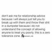 @sarcasm_only: don't ask me for relationship advice  because i will always just tell you to  break up with them and throw their shit  in a dumpster because i do not  understand the concept of allowing  anyone to treat you poorly. this is a zero  tolerance zone  @sarcasm only @sarcasm_only