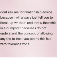 Dumpstered: dont ask me for relationship advice  because i will always just tell you to  break up w/ them and throw their shit  in a dumpster because i do not  understand the concept of allowing  anyone to treat you poorly this is a  zero tolerance zone