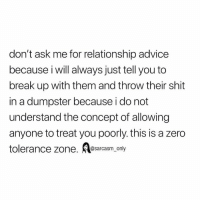 Advice, Funny, and Memes: don't ask me for relationship advice  because i will always just tell you to  break up with them and throw their shit  in a dumpster because i do not  understand the concept of allowing  anyone to treat you poorly. this is a zero  tolerance zone. Aesarcasm_ only SarcasmOnly