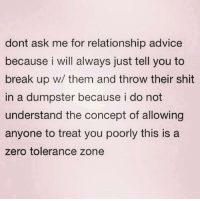 Advice, Relationships, and Shit: dont ask me for relationship advice  because i will always just tell you to  break up w/ them and throw their shit  in a dumpster because i do not  understand the concept of allowing  anyone to treat you poorly this is a  zero tolerance zone