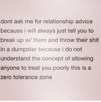 Advice, Shit, and Zero: dont ask me for relationship advice  because i will always just tell you to  break up w/ them and throw their shit  in a dumpster because i do not  understand the concept of allowing  anyone to treat you poorly this is a  zero tolerance zone I personally think that's great advice ( @barrysbanterbus )