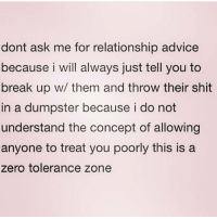 Advice, Memes, and Zero: dont ask me for relationship advice  because i will always just tell you to  break up w/ them and throw their shit  in a dumpster because i do not  understand the concept of allowing  anyone to treat you poorly this is a  zero tolerance zone Truly babes. Isn't a dick big enough in this world for me to put up with any shit x