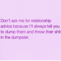 Advice, Dank, and Relationships: Don't ask me for relationship  advice because I'll always tell you  to dump them and throw their shit  in the dumpster.