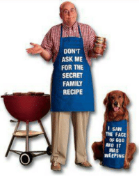 Family, God, and Saw: DON'T  ASK ME  FOR THE  SECRET  FAMILY  RECIPE  I SAW  THE FACE  OF GOD  AND IT  WAS  WEEPING