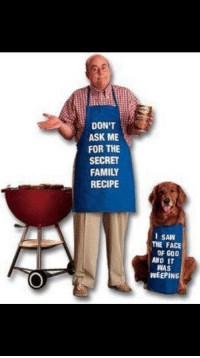 """Family, God, and Saw: DON'T  ASK ME  FOR THE  SECRET  FAMILY  RECIPE  L SAW  THE FACE  OF GOD  AND IT  WAS  WEEPING <p>Does this have market potential? via /r/MemeEconomy <a href=""""http://ift.tt/2DnitiB"""">http://ift.tt/2DnitiB</a></p>"""