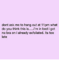 Memes, 🤖, and Bra: dont ask me to hang out at 11pm what  do you think this is  i'm in bed i got  no bra on i already exfoliated. its too  late 😝💯🙌🏼🙌🏼🙌🏼💁🏼💃🏼 REPOST @imbeingsarcastic
