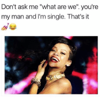 """Don't ask me """"what are we'' you're  my man and I'm single. That's it If you don't like my rules then leave. 😘✌🏼 Hey wait where you going!? Come back! Don't leave me!!!! 😩😅 @yourpsychogirlfriend"""