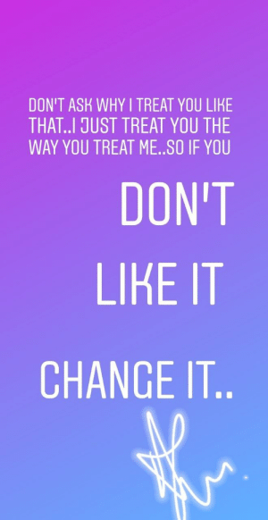 Dont Ask: DON'T ASK WHY I TREAT YOU LIKE  THAT..I JUST TREAT YOU THE  WAY YOU TREAT ME..SO IF YOU  DON'T  LIKE IT  CHANGE IT..