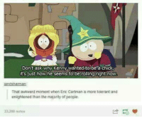 Dank, Awkward, and That Awkward Moment: Don't ask why Kenny wanted to be a chick  it's just how he seems to be rolling right now  That awkward moment when Eric Cartman is more tolerant and  enlightened than the majority of people  33,200 notes