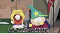 wanderintothegreatblueyonder:  iandsharman:  That awkward moment when Eric Cartman is more tolerant and enlightened than the majority of people.  Cartman, of all people. I'm not sure if I'm impressed or disappointed. : Don't ask why Kenny wanted to be a chick,  it'sjust how he seems to be rolling right now wanderintothegreatblueyonder:  iandsharman:  That awkward moment when Eric Cartman is more tolerant and enlightened than the majority of people.  Cartman, of all people. I'm not sure if I'm impressed or disappointed.