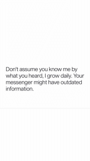 Information, Messenger, and Grow: Don't assume you know me by  what you heard, I grow daily. Your  messenger might have outdated  information.