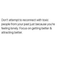 Focus, Toxic, and Lonely: Don't attempt to reconnect with toxic  people from your past just because you're  feeling lonely. Focus on getting better &  attracting better.
